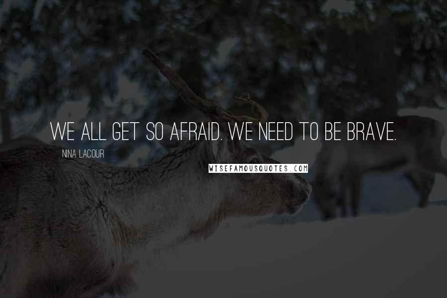 Nina LaCour quotes: We all get so afraid. We need to be brave.