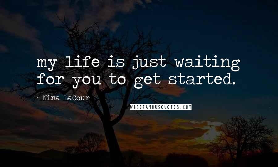 Nina LaCour quotes: my life is just waiting for you to get started.