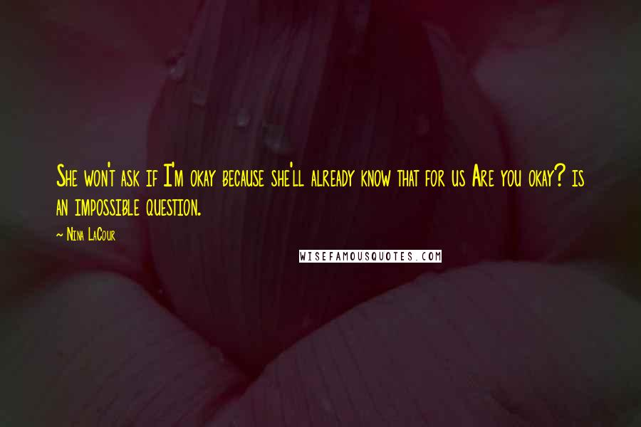 Nina LaCour quotes: She won't ask if I'm okay because she'll already know that for us Are you okay? is an impossible question.