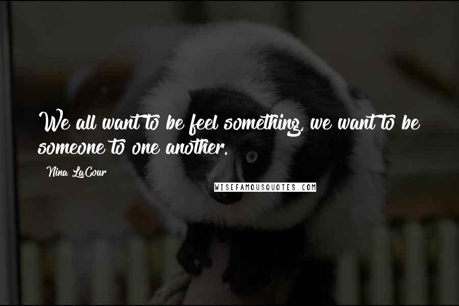 Nina LaCour quotes: We all want to be feel something, we want to be someone to one another.