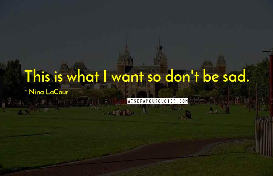 Nina LaCour quotes: This is what I want so don't be sad.