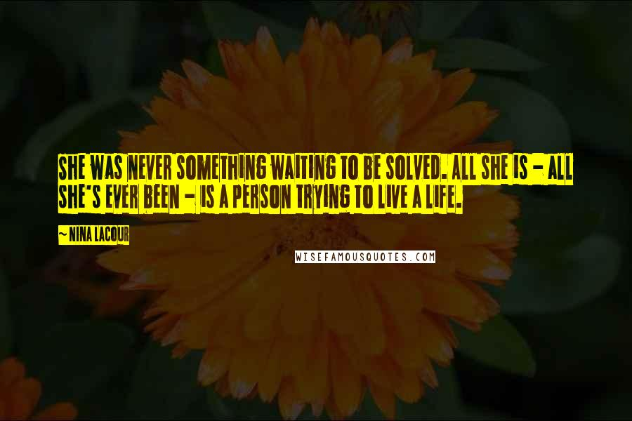Nina LaCour quotes: She was never something waiting to be solved. All she is - all she's ever been - is a person trying to live a life.