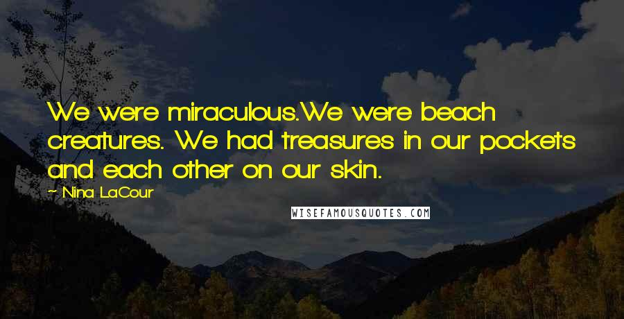 Nina LaCour quotes: We were miraculous.We were beach creatures. We had treasures in our pockets and each other on our skin.