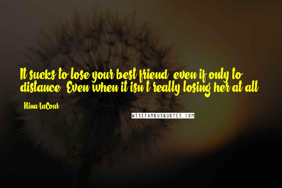 Nina LaCour quotes: It sucks to lose your best friend, even if only to distance. Even when it isn't really losing her at all.