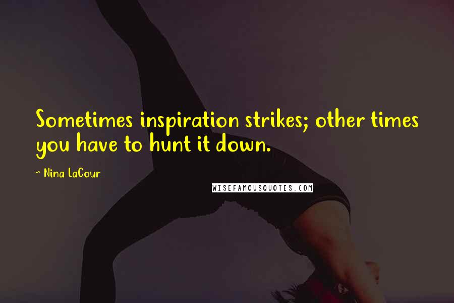 Nina LaCour quotes: Sometimes inspiration strikes; other times you have to hunt it down.