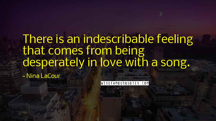 Nina LaCour quotes: There is an indescribable feeling that comes from being desperately in love with a song.
