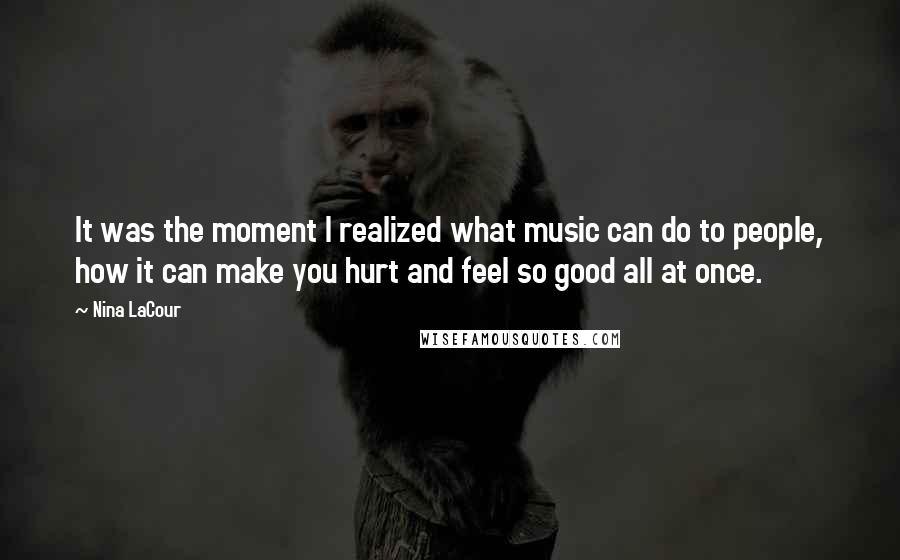 Nina LaCour quotes: It was the moment I realized what music can do to people, how it can make you hurt and feel so good all at once.