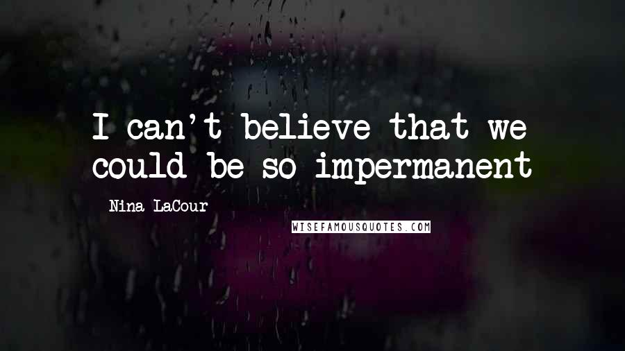 Nina LaCour quotes: I can't believe that we could be so impermanent