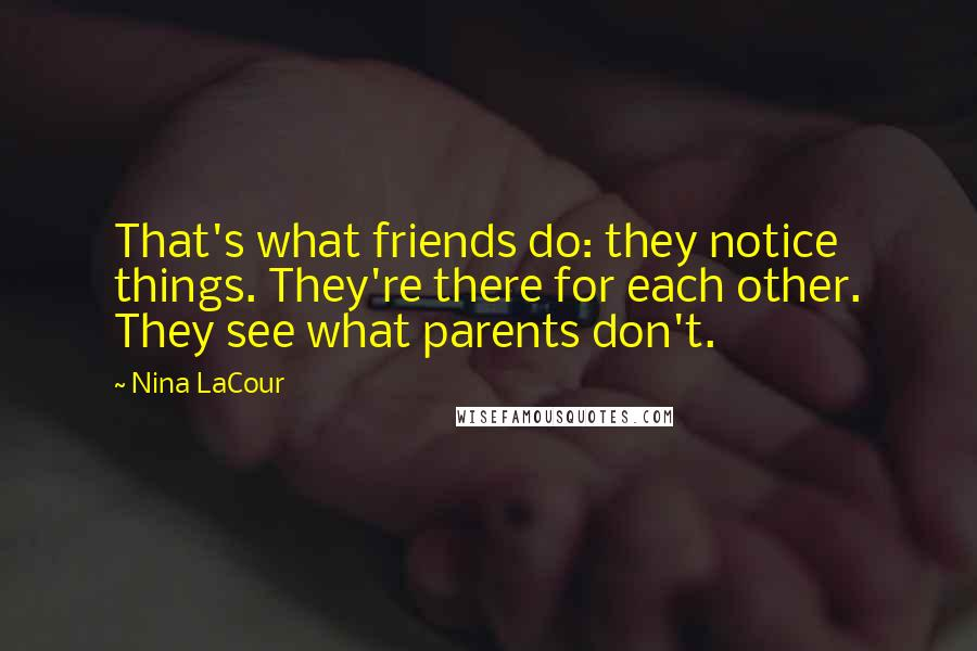 Nina LaCour quotes: That's what friends do: they notice things. They're there for each other. They see what parents don't.
