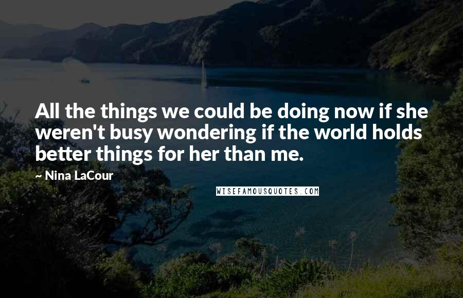 Nina LaCour quotes: All the things we could be doing now if she weren't busy wondering if the world holds better things for her than me.