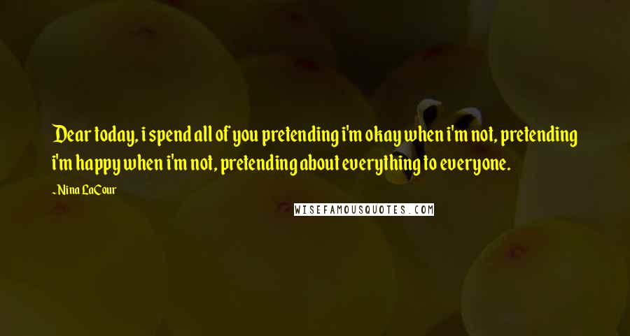 Nina LaCour quotes: Dear today, i spend all of you pretending i'm okay when i'm not, pretending i'm happy when i'm not, pretending about everything to everyone.