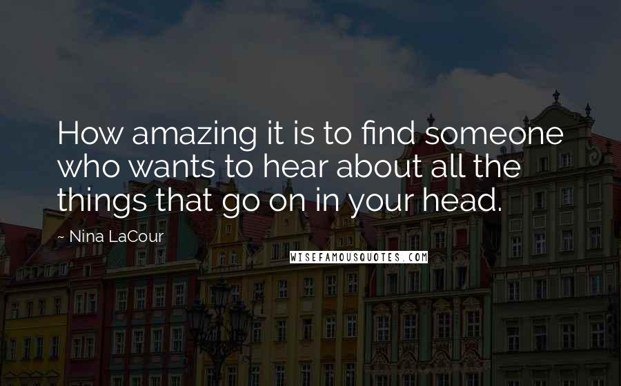 Nina LaCour quotes: How amazing it is to find someone who wants to hear about all the things that go on in your head.