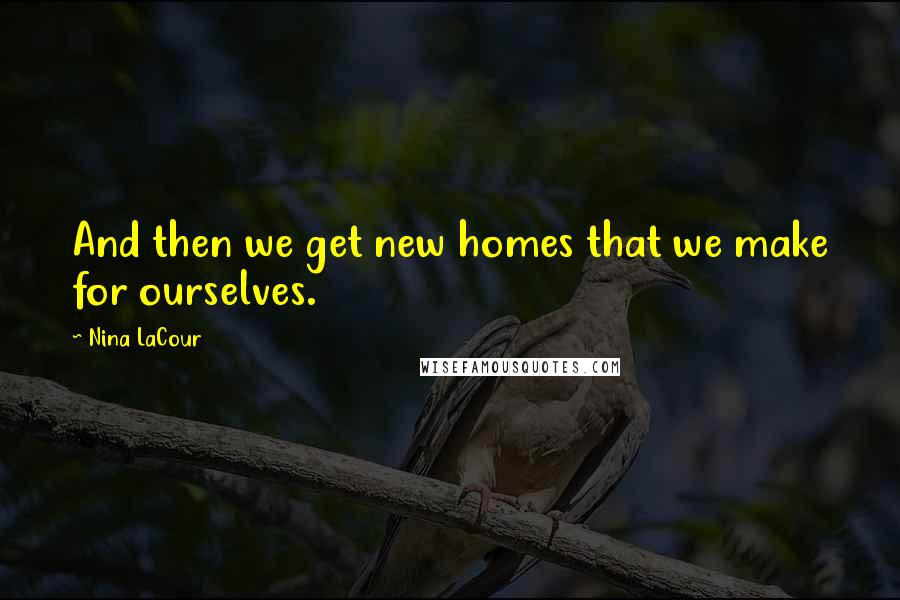 Nina LaCour quotes: And then we get new homes that we make for ourselves.