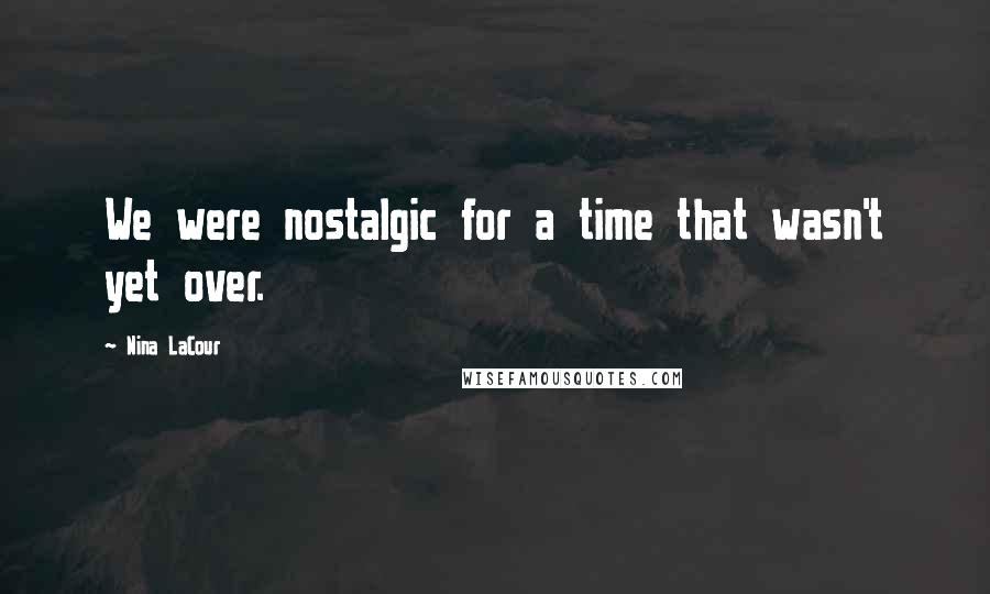 Nina LaCour quotes: We were nostalgic for a time that wasn't yet over.