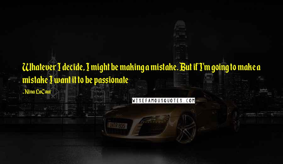 Nina LaCour quotes: Whatever I decide, I might be making a mistake. But if I'm going to make a mistake I want it to be passionate