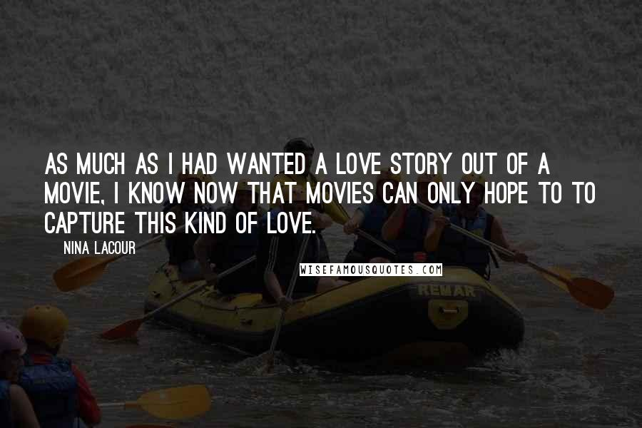 Nina LaCour quotes: As much as I had wanted a love story out of a movie, I know now that movies can only hope to to capture this kind of love.