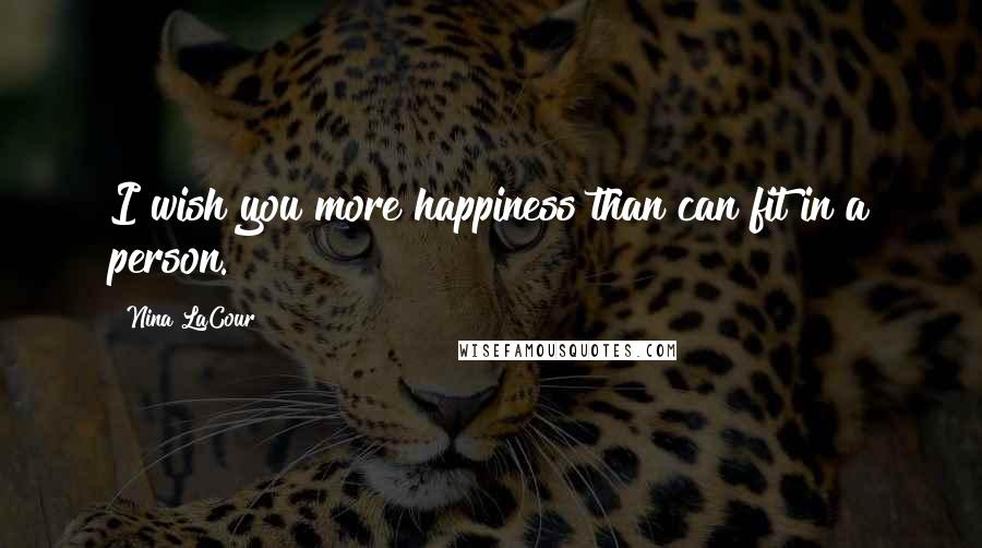 Nina LaCour quotes: I wish you more happiness than can fit in a person.