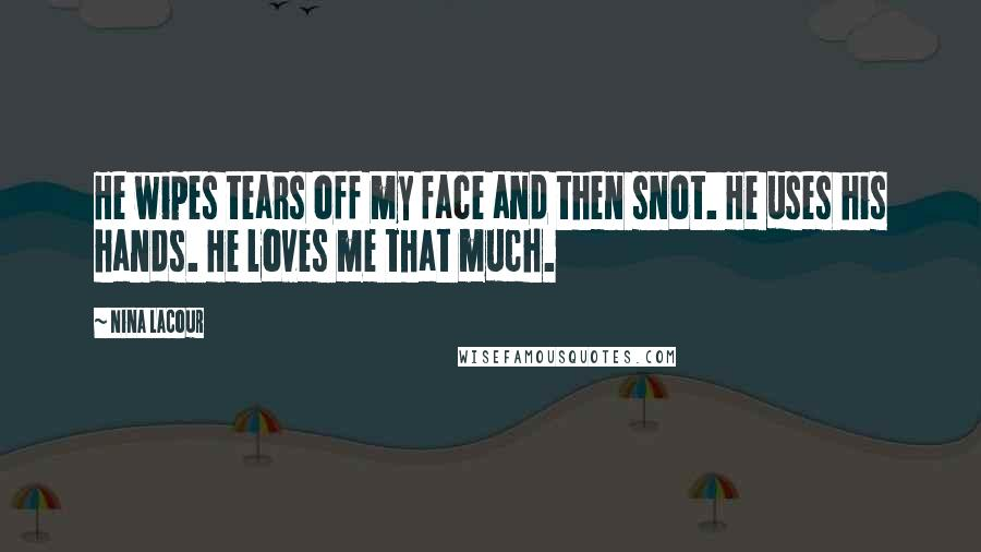 Nina LaCour quotes: He wipes tears off my face and then snot. He uses his hands. He loves me that much.