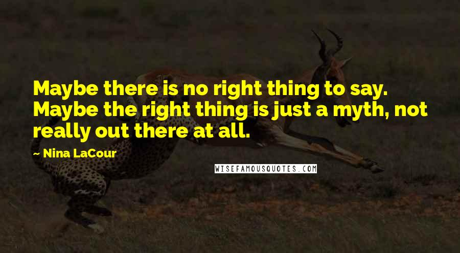 Nina LaCour quotes: Maybe there is no right thing to say. Maybe the right thing is just a myth, not really out there at all.