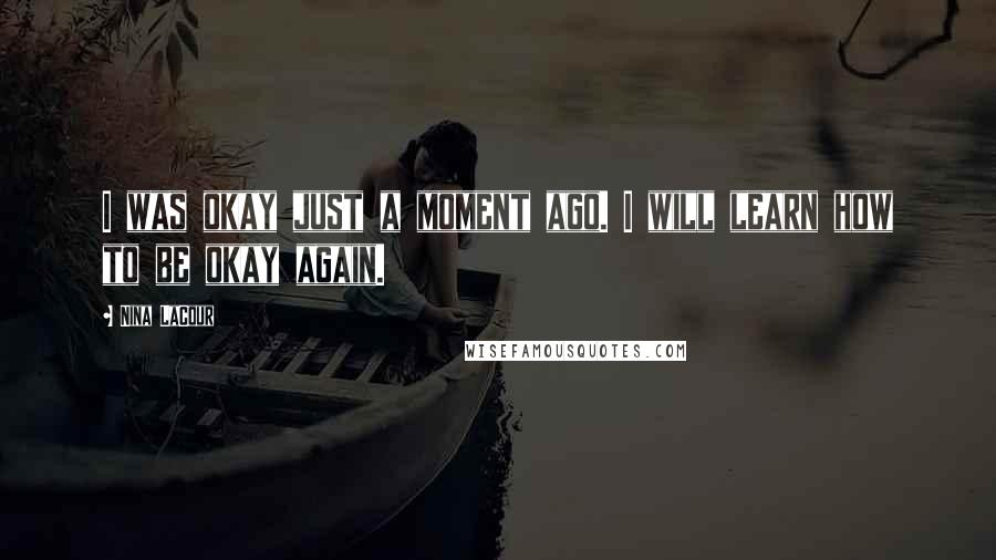 Nina LaCour quotes: I was okay just a moment ago. I will learn how to be okay again.