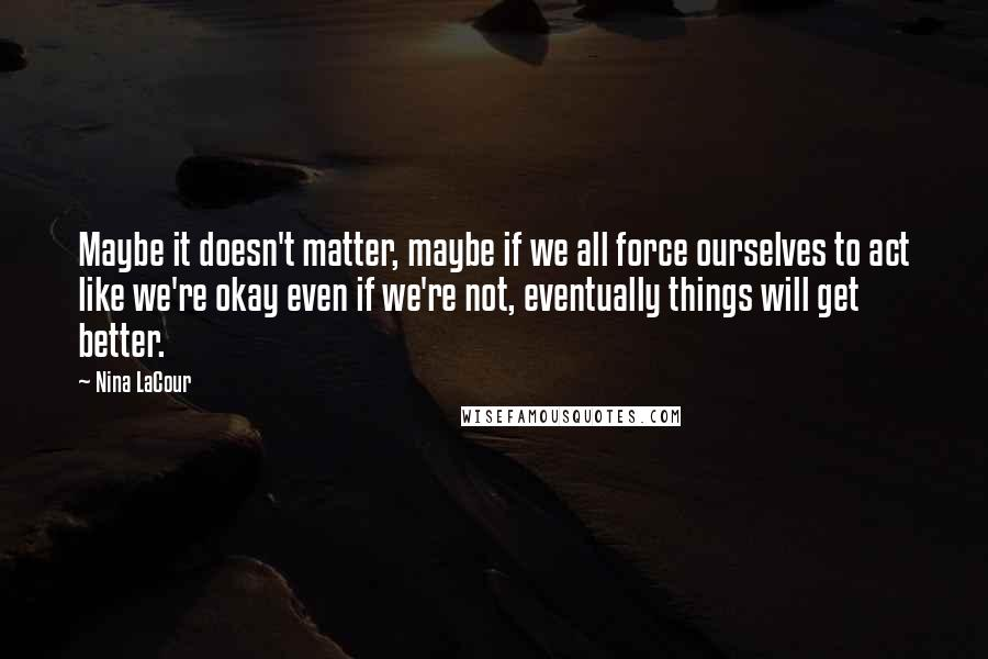 Nina LaCour quotes: Maybe it doesn't matter, maybe if we all force ourselves to act like we're okay even if we're not, eventually things will get better.