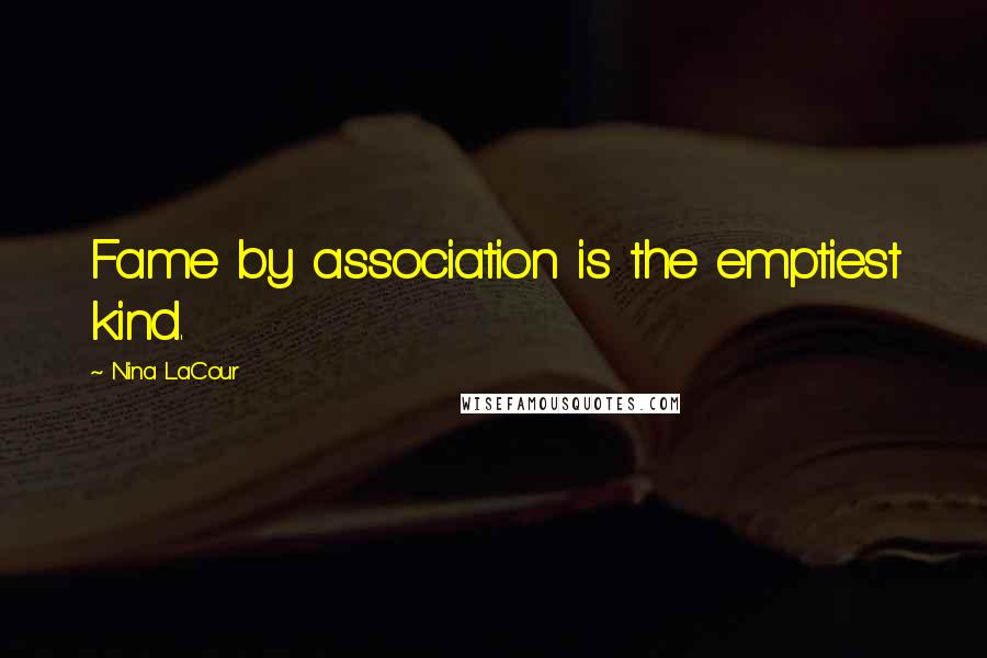 Nina LaCour quotes: Fame by association is the emptiest kind.