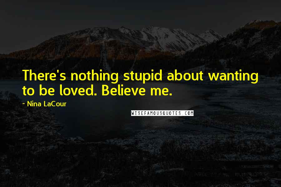Nina LaCour quotes: There's nothing stupid about wanting to be loved. Believe me.