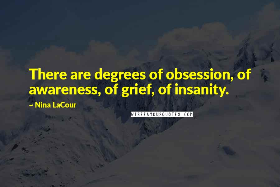 Nina LaCour quotes: There are degrees of obsession, of awareness, of grief, of insanity.