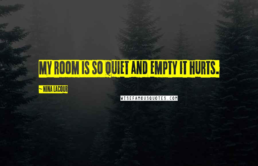 Nina LaCour quotes: My room is so quiet and empty it hurts.