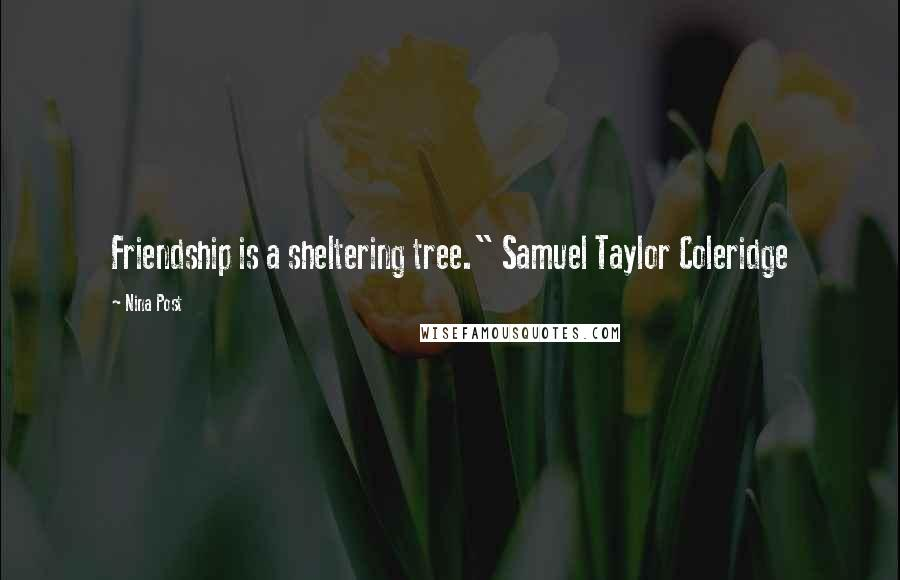 "Nina Post quotes: Friendship is a sheltering tree."" Samuel Taylor Coleridge"