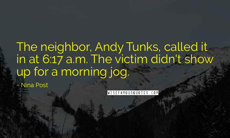 Nina Post quotes: The neighbor, Andy Tunks, called it in at 6:17 a.m. The victim didn't show up for a morning jog.