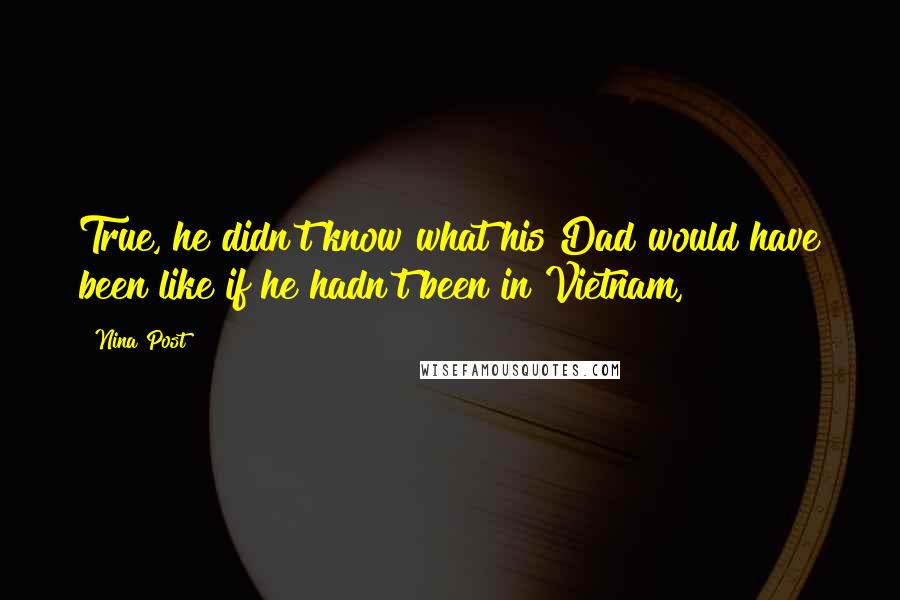 Nina Post quotes: True, he didn't know what his Dad would have been like if he hadn't been in Vietnam,