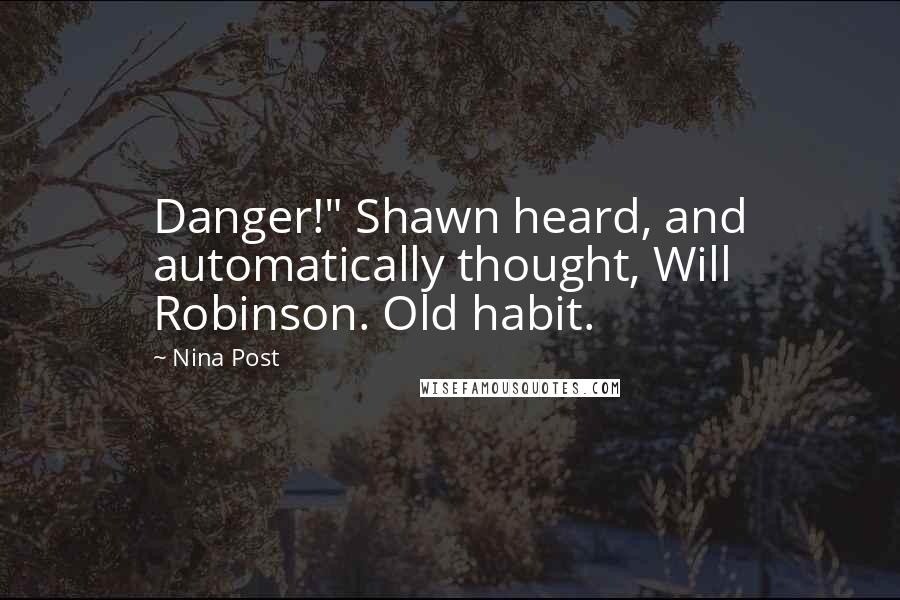 "Nina Post quotes: Danger!"" Shawn heard, and automatically thought, Will Robinson. Old habit."