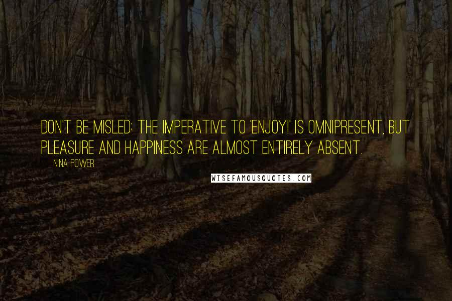 Nina Power quotes: Don't be misled: The imperative to 'Enjoy!' is omnipresent, but pleasure and happiness are almost entirely absent.