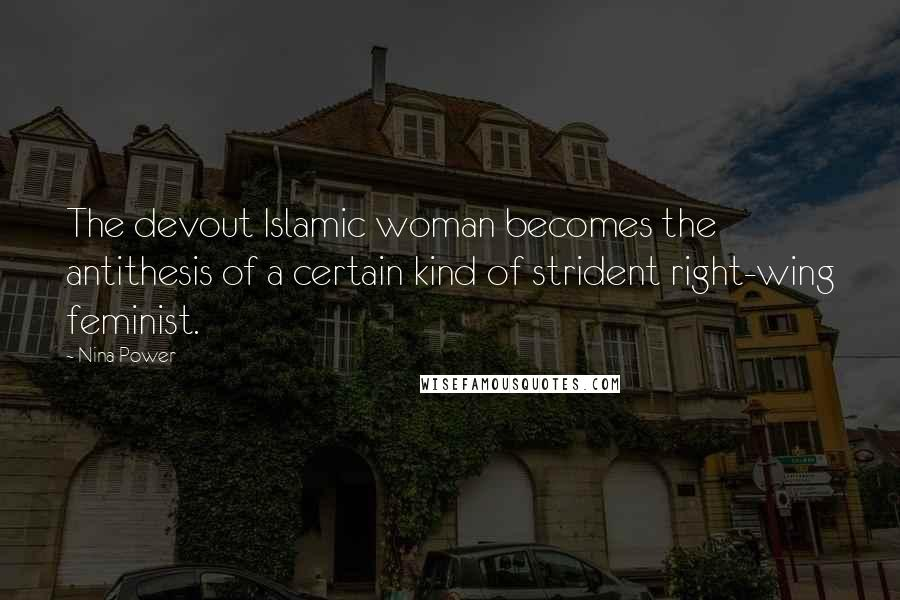 Nina Power quotes: The devout Islamic woman becomes the antithesis of a certain kind of strident right-wing feminist.