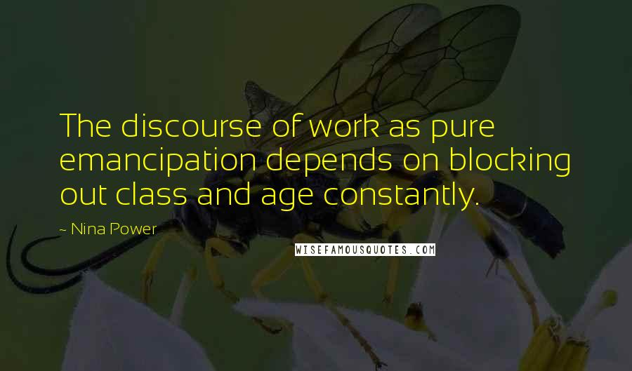 Nina Power quotes: The discourse of work as pure emancipation depends on blocking out class and age constantly.