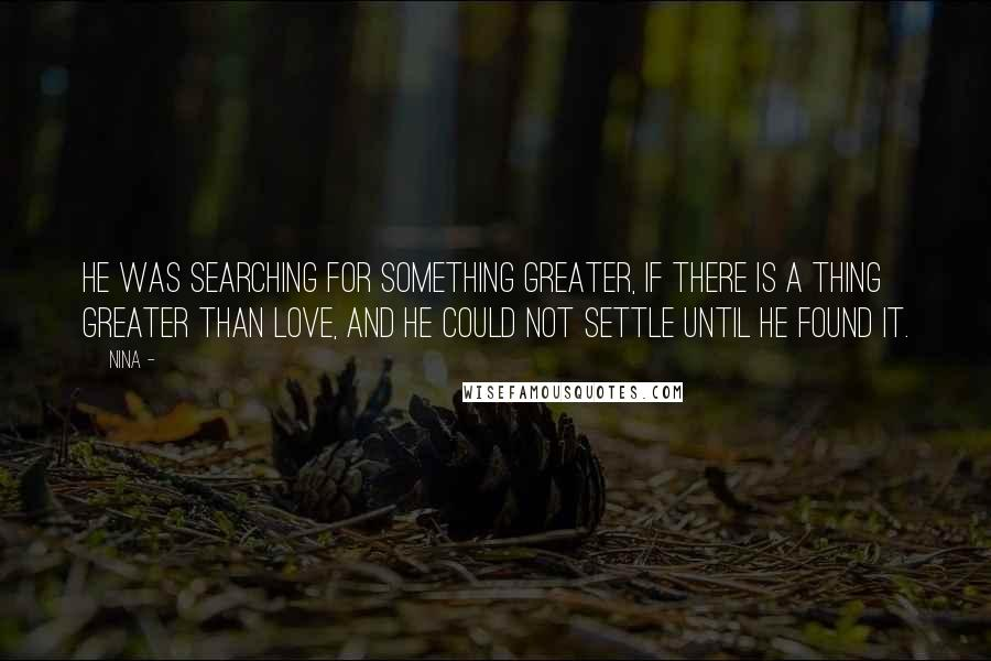 Nina - quotes: He was searching for something greater, if there is a thing greater than love, and he could not settle until he found it.