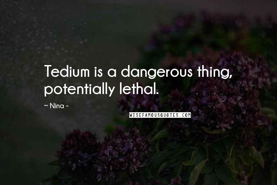 Nina - quotes: Tedium is a dangerous thing, potentially lethal.