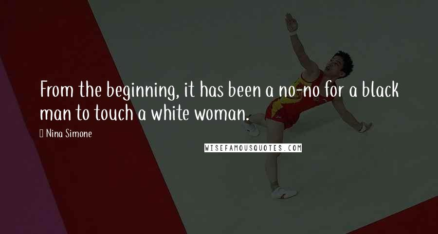 Nina Simone quotes: From the beginning, it has been a no-no for a black man to touch a white woman.
