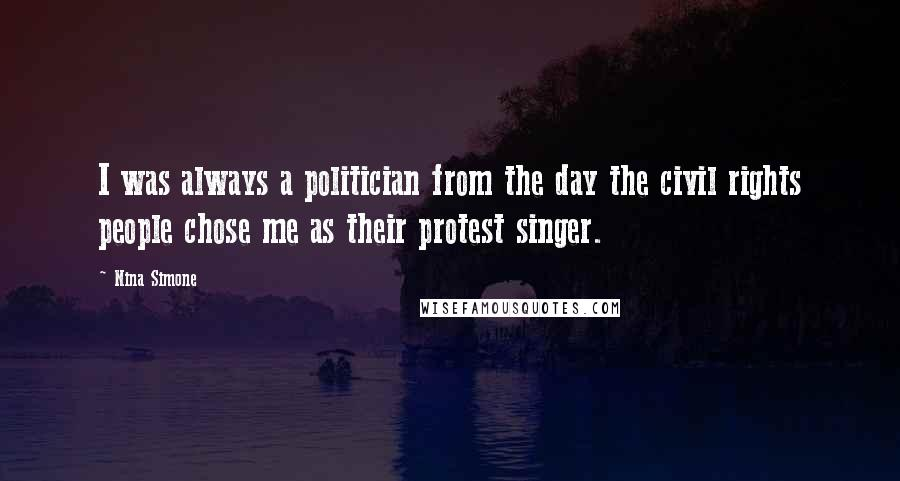 Nina Simone quotes: I was always a politician from the day the civil rights people chose me as their protest singer.