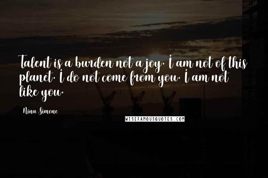 Nina Simone quotes: Talent is a burden not a joy. I am not of this planet. I do not come from you. I am not like you.