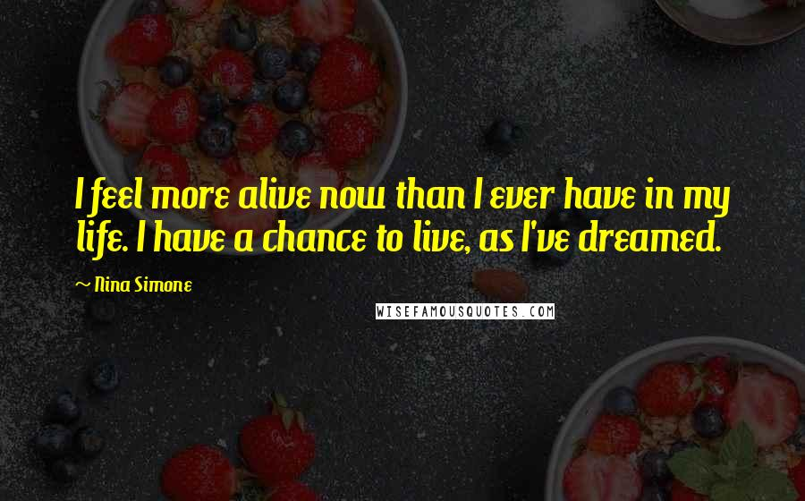 Nina Simone quotes: I feel more alive now than I ever have in my life. I have a chance to live, as I've dreamed.