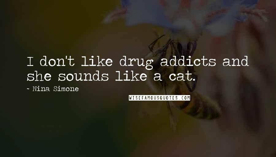 Nina Simone quotes: I don't like drug addicts and she sounds like a cat.