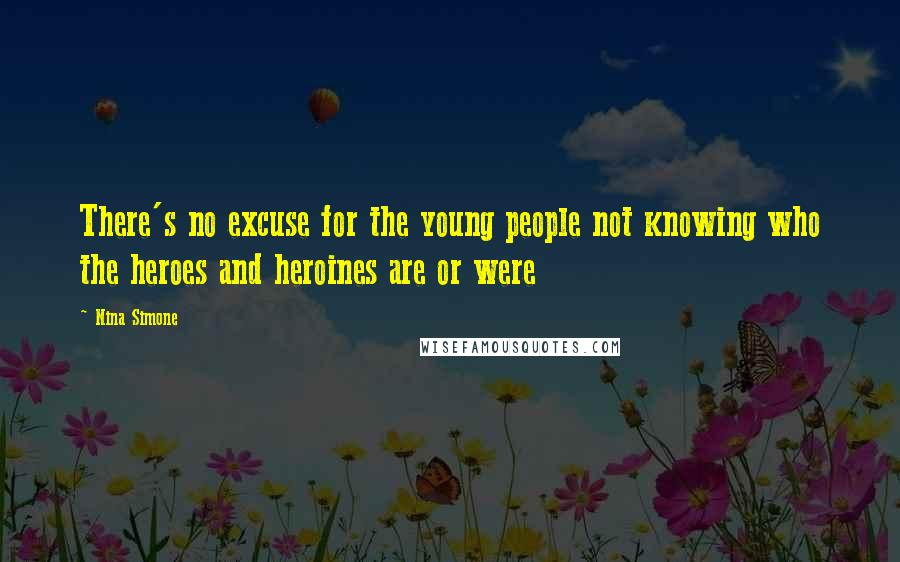 Nina Simone quotes: There's no excuse for the young people not knowing who the heroes and heroines are or were