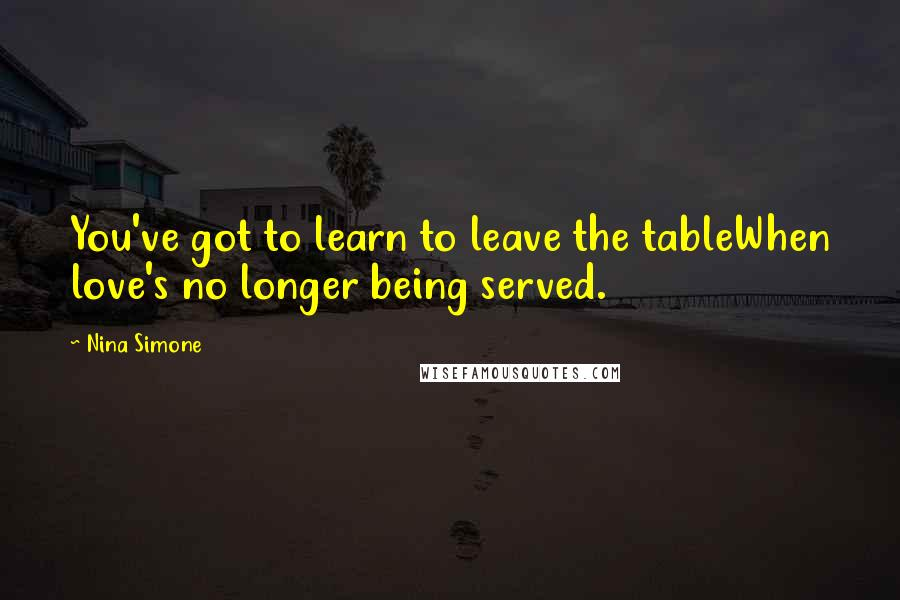 Nina Simone quotes: You've got to learn to leave the tableWhen love's no longer being served.