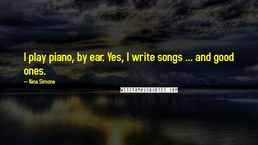 Nina Simone quotes: I play piano, by ear. Yes, I write songs ... and good ones.