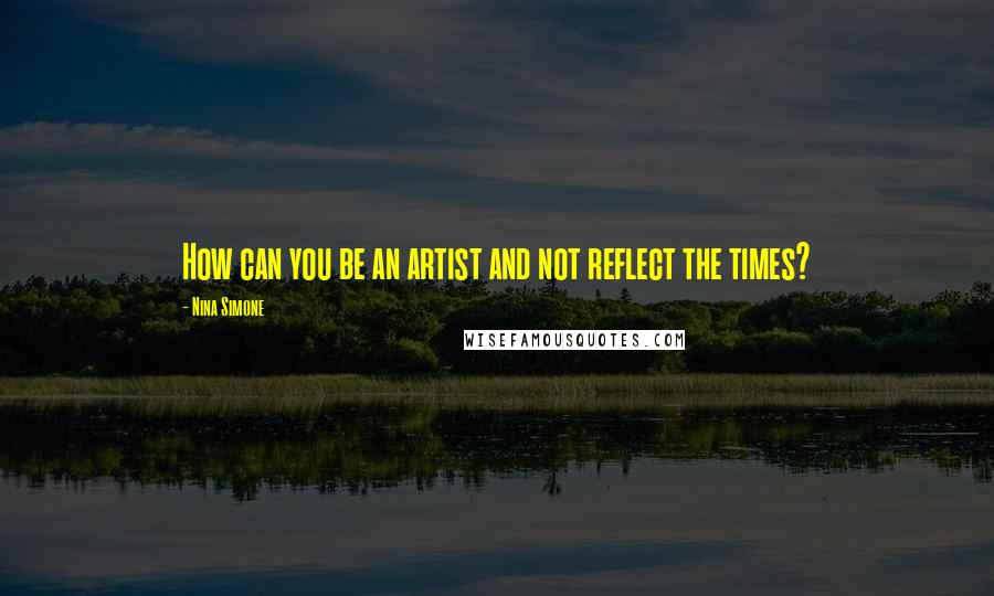 Nina Simone quotes: How can you be an artist and not reflect the times?