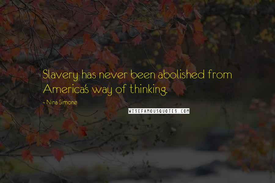 Nina Simone quotes: Slavery has never been abolished from America's way of thinking.