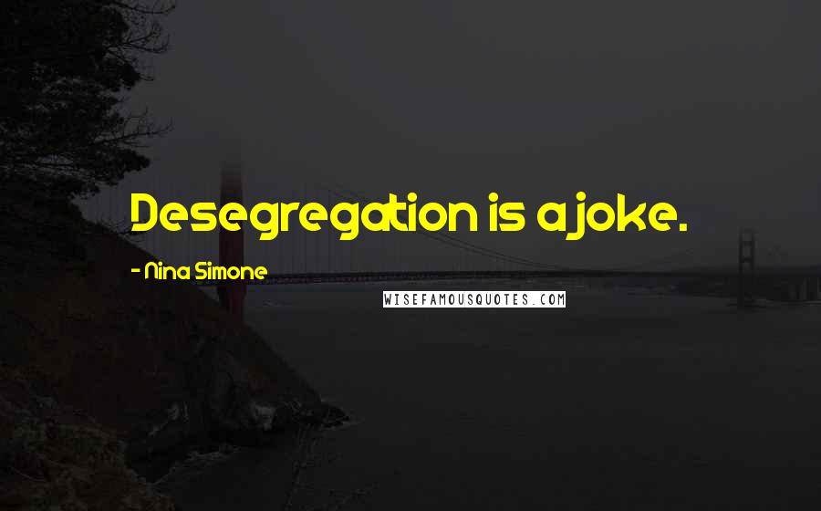 Nina Simone quotes: Desegregation is a joke.