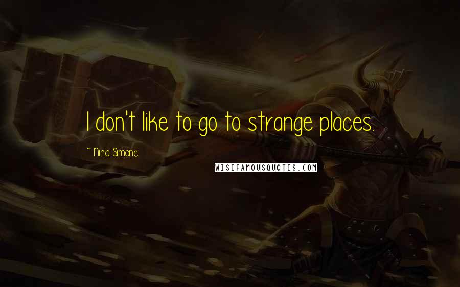 Nina Simone quotes: I don't like to go to strange places.